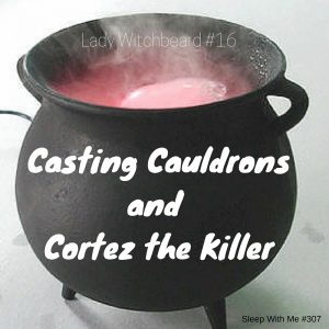 Casting Cauldronsand Cortez the Killer